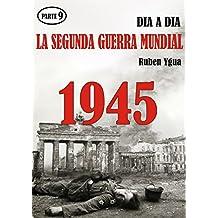 LA SEGUNDA GUERRA MUNDIAL- Parte 9: 1945 día a día