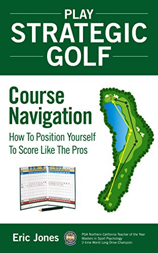 Play Strategic Golf: Course Navigation: How To Position Yourself To Score Like The Pros (English Edition) por Eric Jones