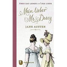 Mein lieber Mr. Darcy: Jane Austen über das Leben und die Liebe