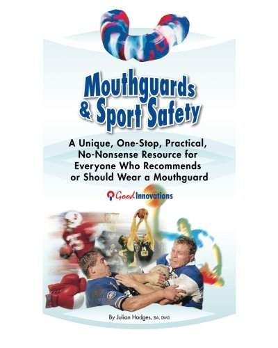 Mouthguards & Sport Safety: No-Nonsense Resource for Everyone Who Recommends or Should Wear a Mouthguard -