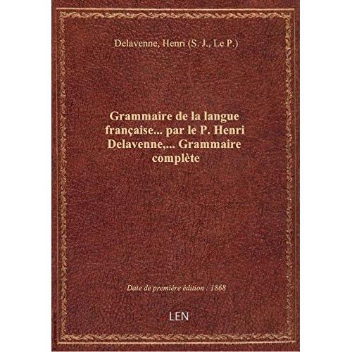 Grammaire de la langue française... par le P. Henri Delavenne,... Grammaire complète