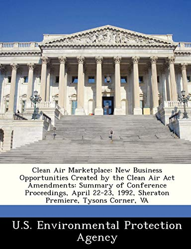 Clean Air Marketplace: New Business Opportunities Created by the Clean Air ACT Amendments: Summary of Conference Proceedings, April 22-23, 1992, Sheraton Premiere, Tysons Corner, Va