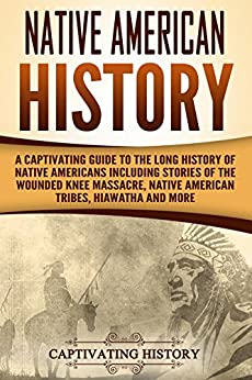 Native American History: A Captivating Guide to the Long History of Native Americans Including Stories of the Wounded Knee Massacre, Native American Tribes, Hiawatha and More Epub Descargar Gratis