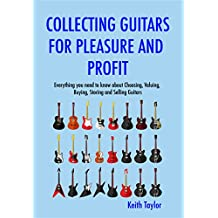 Collecting Guitars For Pleasure And Profit: Everything You Need To Know About Choosing, Buying, Storing And Selling Guitars (English Edition)