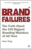 Brand Failures: The Truth About the 100 Biggest Branding Mistakes of All Time: Volume 2