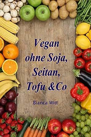 vegan ohne soja seitan tofu co pflanzliche k che ganz nat rlich 140 rezepte zum kochen. Black Bedroom Furniture Sets. Home Design Ideas
