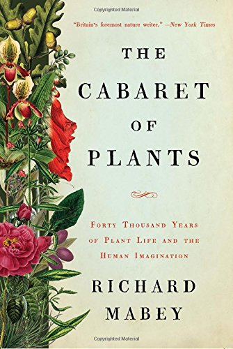 The Cabaret of Plants: Forty Thousand Years of Plant Life and the Human Imagination por Richard Mabey