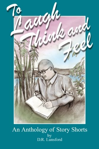 To Laugh, Think, and Feel. An Anthology of Story Shorts by D.R. Lunsford
