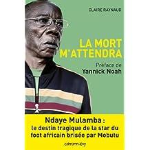 La Mort m'attendra : Ndaye Mulamba : le destin tragique de la stard du foot africain brisée par Mobutu (Biographies, Autobiographies)