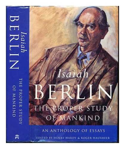 The proper study of mankind : an anthology of essays / Isaiah Berlin ; with a foreword by Noel Annan ; and an introduction by Roger Hausheer; edited by Henry Hardy and Roger Hausheer