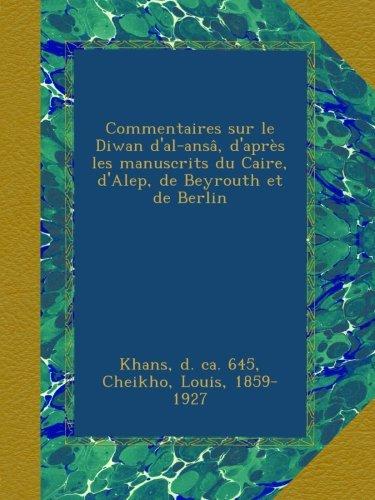 Commentaires sur le Diwan d'al-ansâ, d'après les manuscrits du Caire, d'Alep, de Beyrouth et de Berlin