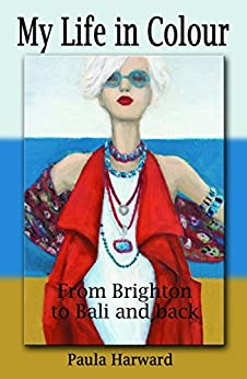 My Life in Colour: From Brighton to Bali and Back by [Harward, Paula]