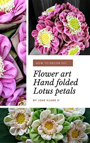 Flower art Hand folded Lotus petals: HOW TO DECOR DIY ,FLOWER ARRANGEMENT IDEAS ,FOLDED LOTUS PETALS FOR GIFTS (English Edition)