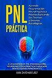 PNL PRACTICA Aprenda Programación  Neurolingüística Práctica Aplicando Sus Técnicas  y Secretos Psicológicos: Curso rápido de PNL Programación Neurolingüística práctica y aplicada para principiantes