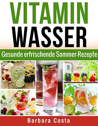 Vitamin Wasser: Gesunde erfrischende Sommer-Rezepte! Detox Diät -