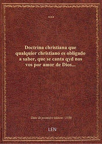 Doctrina christiana que qualquier christiano es obligado a saber, que se canta qyd nos vos por amor par XXX