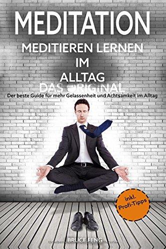 Meditation: Meditieren lernen im Alltag - Das Original - Der beste Guide für mehr Gelassenheit und Achtsamkeit im Alltag (inkl. Profi-Tipps)