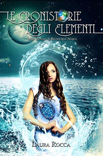 Il Regno dell'Acqua: Saga - Le Cronistorie degli Elementi (Vol. 5) di [Rocca, Laura]