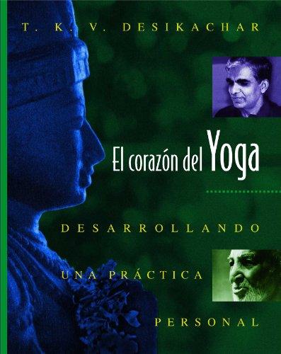 El Corazón del Yoga: Desarrollando Una Práctica Personal = Heart of Yoga por T. K. V. Desikachar