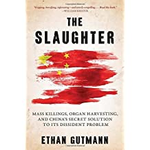 The Slaughter: Mass Killings, Organ Harvesting, and China's Secret Solution to Its Dissident Problem by Ethan Gutmann (2014-08-12)