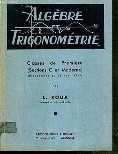 ALGEBRE ET TRIGONOMETRIE - CLASSES DE PREMIERE ( SECTIONS C ET MODERNE) - (PROGRAMMES DU 18 AVRIL 1947) par ROUX L.