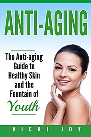 Anti-Aging: The Anti-Aging Guide to Healthy Skin and the Fountain of Youth (anti-aging diet, anti-aging skincare ageless facial, anti-aging guide, ... care, wrinkles, anti-aging creams,