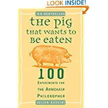 The Pig That Wants to Be Eaten: 100 Experiments for the Armchair Philosopher