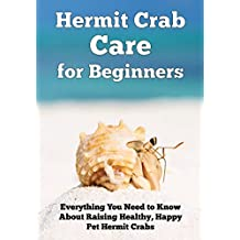 Hermit Crab Care for Beginners: Everything You Need to Know About Raising Healthy, Happy Pet Hermit Crabs (Happy Healthy Pets Book 1) (English Edition)