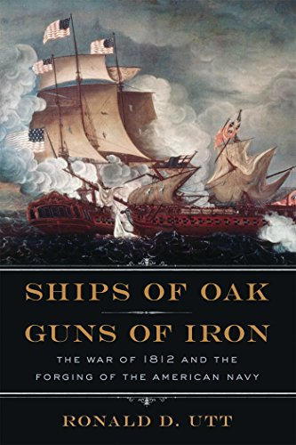 Ships of Oak, Guns of Iron: The War of 1812 and the Forging of the American Navy por Ronald Utt