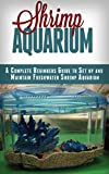 Shrimp Aquarium: A Complete Beginner's Guide to Setup and Maintain Freshwater Shrimp Aquarium (Shrimp Aquarium, Shrimp Keeping, Shrimp Farming, Aquarium, ... Aquariums, Aquariums Setup & maintenance)