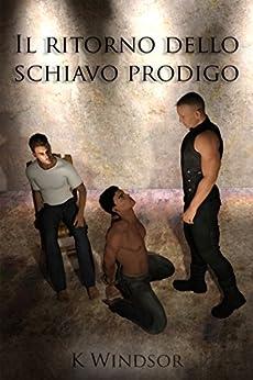 Il ritorno dello schiavo prodigo: Una fantasia erotica gay BDSM di [Windsor, K]