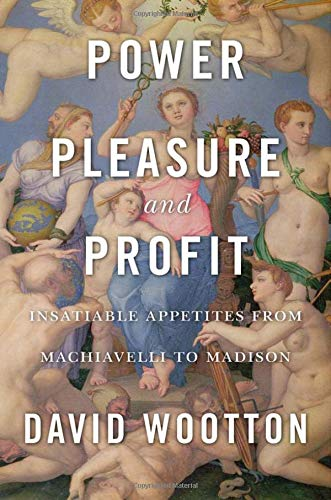 Power, Pleasure, and Profit – Insatiable Appetites from Machiavelli to Madison