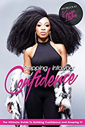 Stepping Into Your Confidence: The Ultimate Guide To Building Your Confidence And Keeping It