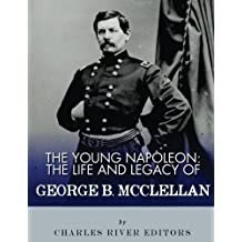 The Young Napoleon: The Life and Legacy of George B. McClellan