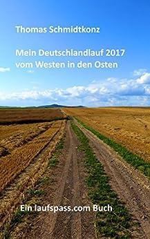 Mein Deutschlandlauf 2017 vom Westen in den Osten: 1160 km zu Fuß vom westlichsten zum östlichsten Punkt Deutschlands von [Schmidtkonz, Thomas]