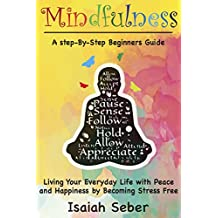 Mindfulness: A Step-By-Step Beginners Guide on Living Your Everyday Life with Peace and Happiness by Becoming Stress Free (Buddhism - Stop Your Worries, ... Anxiety with Meditation) (English Edition)