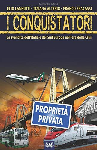 I Conquistatori: La svendita dell'Italia e del Sud Europa nell'era della Crisi. di Tiziana Alterio