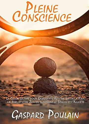 Couverture du livre Pleine Conscience: Le Guide Ultime pour Débutants Afin de Saisir la Paix, la Joie, et être Zen en éliminant le Stress et l'Anxiété