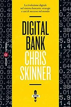 Digital Bank: La rivoluzione digitale nel sistema bancario: strategie e casi di successo nel mondo di [Skinner, Chris]