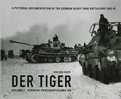 DER TIGER Vol 3 s.Pz.Abt.503: A PICTORIAL DOCUMENTATION OF THE GERMAN HEAVY TANK BATTALIONS