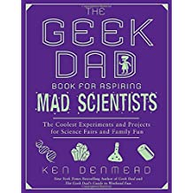The Geek Dad Book for Aspiring Mad Scientists: The Coolest Experiments and Projects for Science Fairs and Family Fun