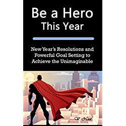 Be a Hero This Year: New Year's Resolutions and Powerful Goal Setting to Achieve the Unimaginable (Goal Setting Success, Goal Setting, How to Set and Achieve Smart Goals, Achieve Any Goal, Achie