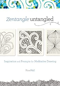Zentangle Untangled: Inspiration and Prompts for Meditative Drawing by [Hall, Kass]