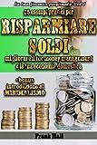 RISPARMIARE SOLDI: 25 esempi pratici per RISPARMIARE SOLDI, migliorare il tuo MONEY MANAGEMENT e la tua ECONOMIA DOMESTICA (+ bonus introduzione al MINIMALISMO) (la tua Finanza Personale Vol. 1)