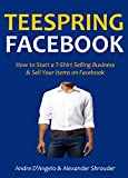 TEESPRING FACEBOOK: How to Start a T-Shirt Selling Business & Sell Your Items on Facebook (English Edition)