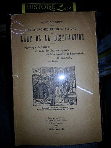 Recherches rétrospectives sur l'art de la distillation Historique de l'alcool de l'eau de vie des liqueurs de l'alcoométrie de l'aérométrie de l'alambic par l'image