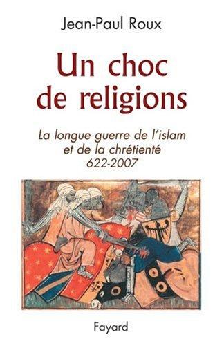 Un choc de religions : La longue guerre de l'islam et de la chrétienté 622-2007