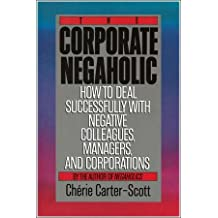 The Corporate Negaholic: How to Deal Successfully With Negative Colleagues, Managers and Corporations by Cherie Carter-Scott (1991-03-13)
