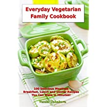 Everyday Vegetarian Family Cookbook: 100 Delicious Meatless Breakfast, Lunch and Dinner Recipes You Can Make in Minutes!: Healthy Weight Loss Diets (Vegetarian Living and Cooking) (English Edition)