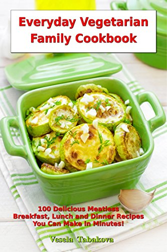 Everyday Vegetarian Family Cookbook 100 Delicious Meatless